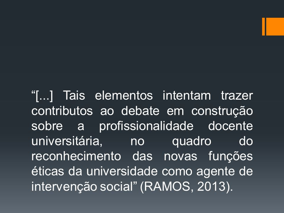 [...] Tais elementos intentam trazer contributos ao debate em construção sobre a profissionalidade docente universitária, no quadro do reconhecimento das novas funções éticas da universidade como agente de intervenção social (RAMOS, 2013).